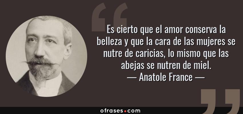 Frases de Anatole France - Es cierto que el amor conserva la belleza y que la cara de las mujeres se nutre de caricias, lo mismo que las abejas se nutren de miel.
