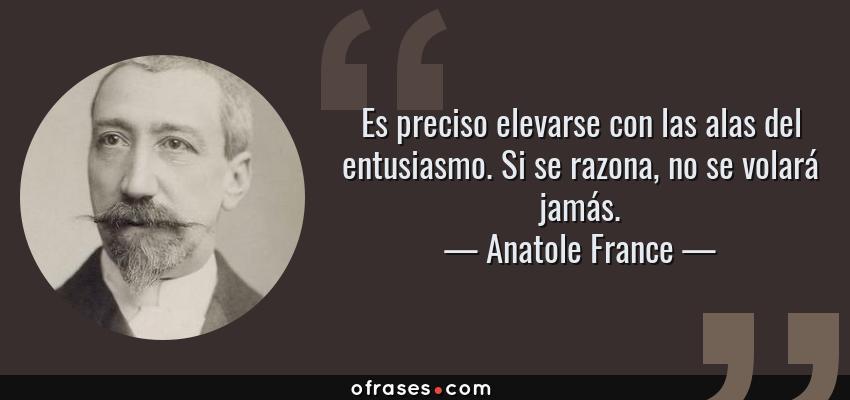 Frases de Anatole France - Es preciso elevarse con las alas del entusiasmo. Si se razona, no se volará jamás.