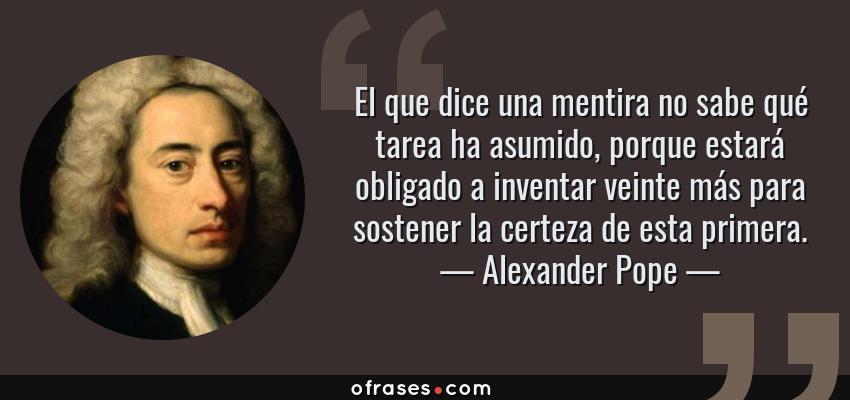 Frases de Alexander Pope - El que dice una mentira no sabe qué tarea ha asumido, porque estará obligado a inventar veinte más para sostener la certeza de esta primera.