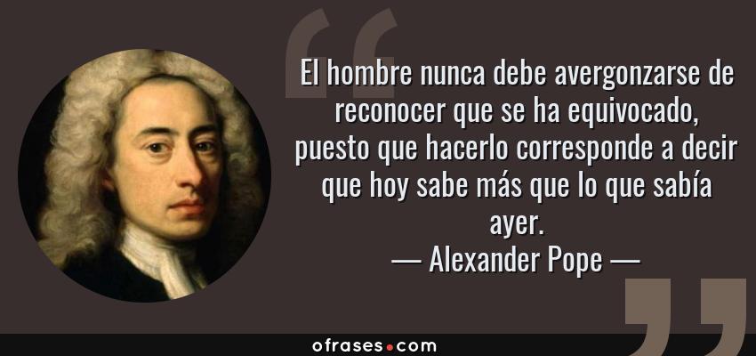 Frases de Alexander Pope - El hombre nunca debe avergonzarse de reconocer que se ha equivocado, puesto que hacerlo corresponde a decir que hoy sabe más que lo que sabía ayer.