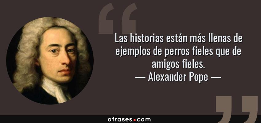 Frases de Alexander Pope - Las historias están más llenas de ejemplos de perros fieles que de amigos fieles.