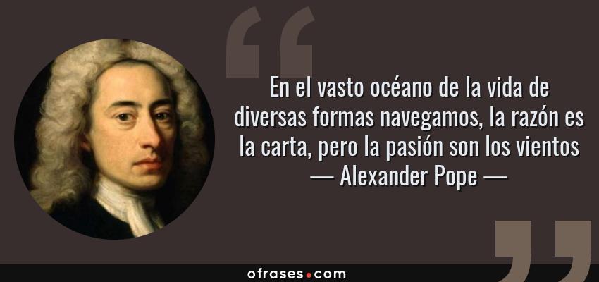 Frases de Alexander Pope - En el vasto océano de la vida de diversas formas navegamos, la razón es la carta, pero la pasión son los vientos