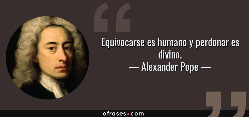 Frases de Alexander Pope - Equivocarse es humano y perdonar es divino.