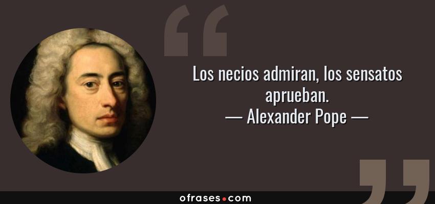 Frases de Alexander Pope - Los necios admiran, los sensatos aprueban.