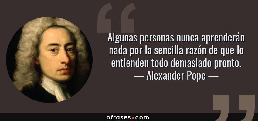 Frases de Alexander Pope - Algunas personas nunca aprenderán nada por la sencilla razón de que lo entienden todo demasiado pronto.