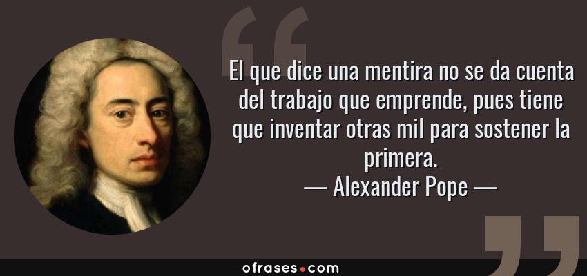 Frases de Alexander Pope - El que dice una mentira no se da cuenta del trabajo que emprende, pues tiene que inventar otras mil para sostener la primera.