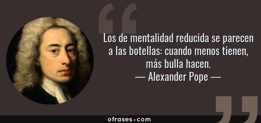 Frases de Alexander Pope - Los de mentalidad reducida se parecen a las botellas: cuando menos tienen, más bulla hacen.