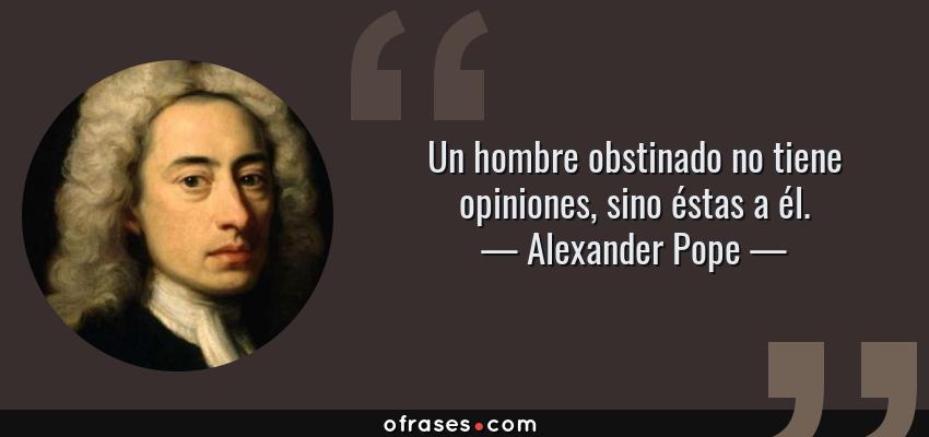 Frases de Alexander Pope - Un hombre obstinado no tiene opiniones, sino éstas a él.
