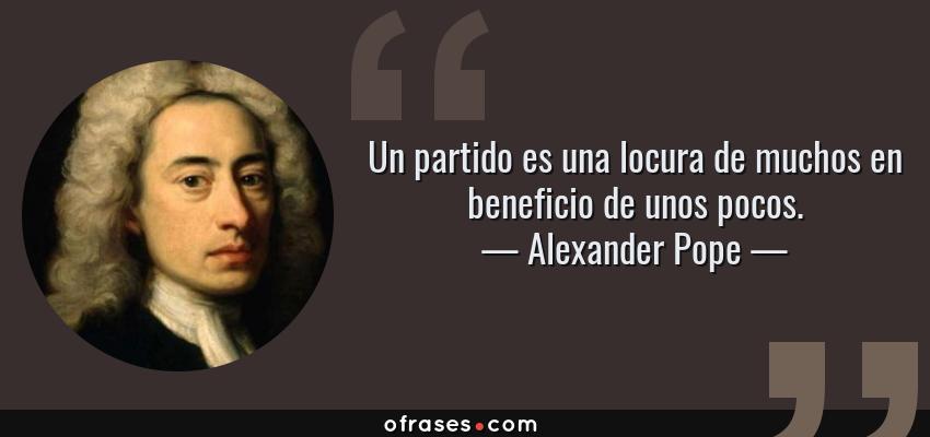 Frases de Alexander Pope - Un partido es una locura de muchos en beneficio de unos pocos.