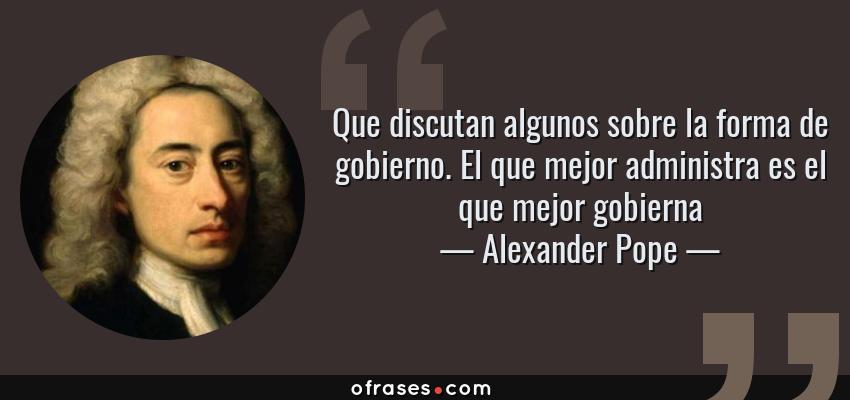 Frases de Alexander Pope - Que discutan algunos sobre la forma de gobierno. El que mejor administra es el que mejor gobierna