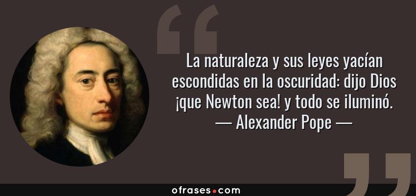 Frases de Alexander Pope - La naturaleza y sus leyes yacían escondidas en la oscuridad: dijo Dios ¡que Newton sea! y todo se iluminó.