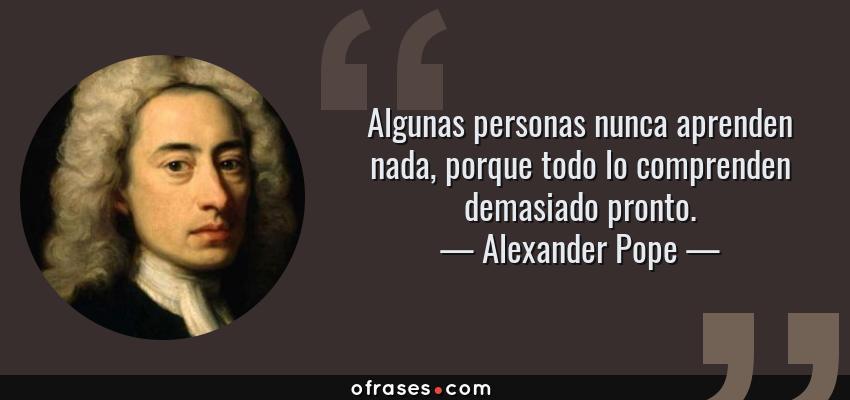 Frases de Alexander Pope - Algunas personas nunca aprenden nada, porque todo lo comprenden demasiado pronto.
