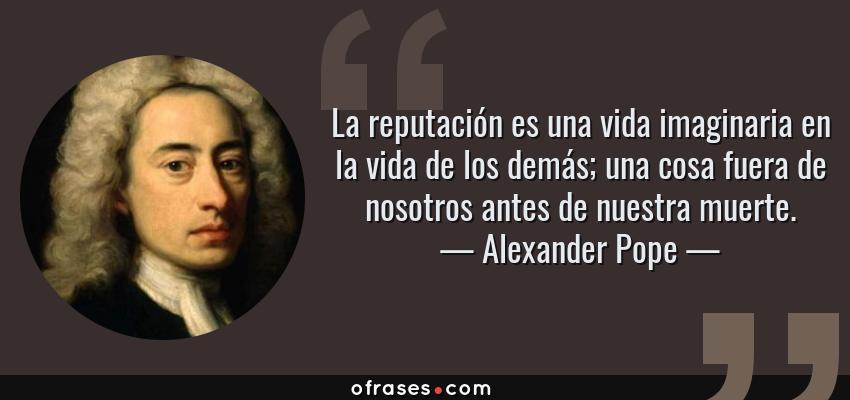 Frases de Alexander Pope - La reputación es una vida imaginaria en la vida de los demás; una cosa fuera de nosotros antes de nuestra muerte.