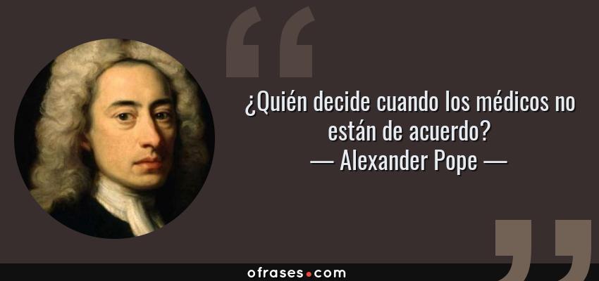 Frases de Alexander Pope - ¿Quién decide cuando los médicos no están de acuerdo?
