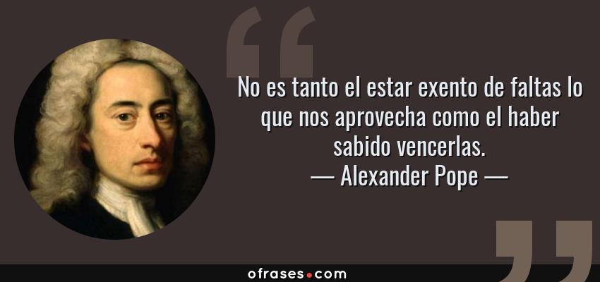 Frases de Alexander Pope - No es tanto el estar exento de faltas lo que nos aprovecha como el haber sabido vencerlas.