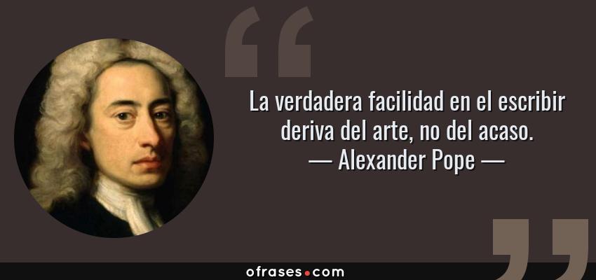Frases de Alexander Pope - La verdadera facilidad en el escribir deriva del arte, no del acaso.