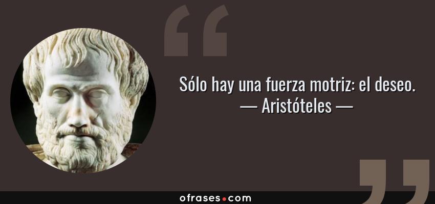 Frases de Aristóteles - Sólo hay una fuerza motriz: el deseo.