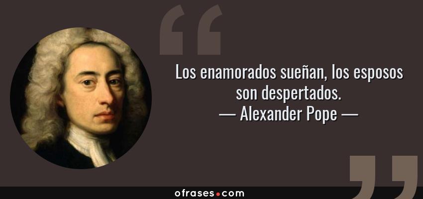 Frases de Alexander Pope - Los enamorados sueñan, los esposos son despertados.