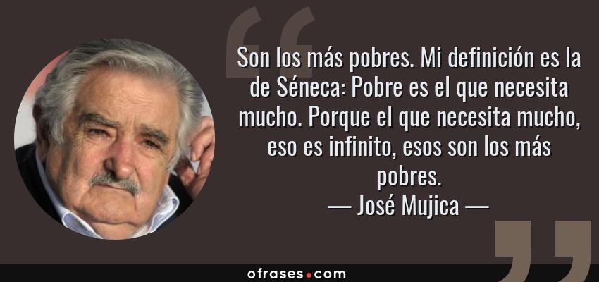 Frases de José Mujica - Son los más pobres. Mi definición es la de Séneca: Pobre es el que necesita mucho. Porque el que necesita mucho, eso es infinito, esos son los más pobres.