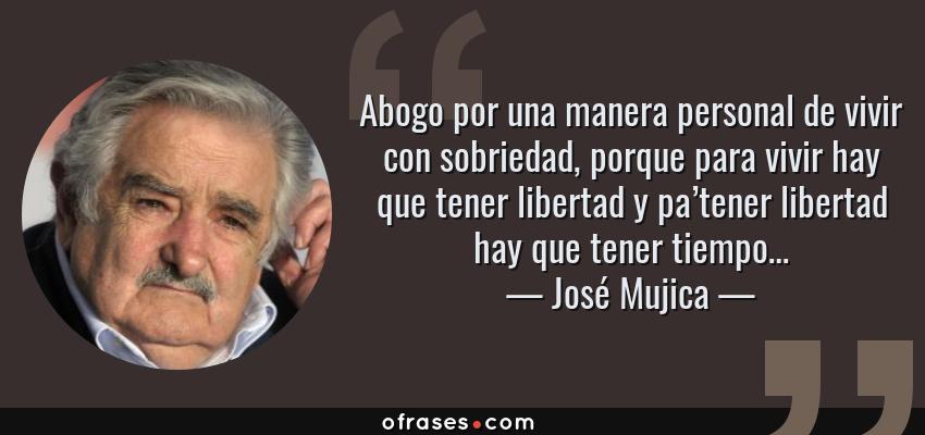 Frases de José Mujica - Abogo por una manera personal de vivir con sobriedad, porque para vivir hay que tener libertad y pa'tener libertad hay que tener tiempo…