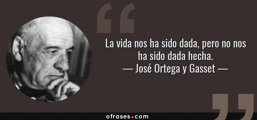 Frases de José Ortega y Gasset - La vida nos ha sido dada, pero no nos ha sido dada hecha.