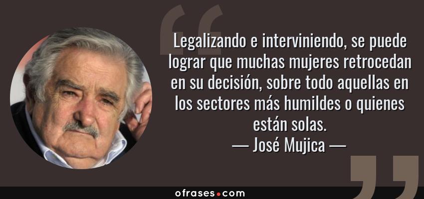 Frases de José Mujica - Legalizando e interviniendo, se puede lograr que muchas mujeres retrocedan en su decisión, sobre todo aquellas en los sectores más humildes o quienes están solas.