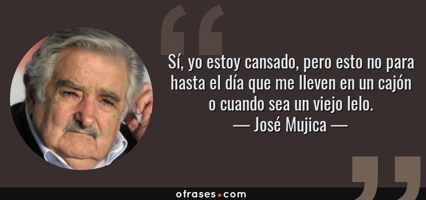 Frases de José Mujica - Sí, yo estoy cansado, pero esto no para hasta el día que me lleven en un cajón o cuando sea un viejo lelo.