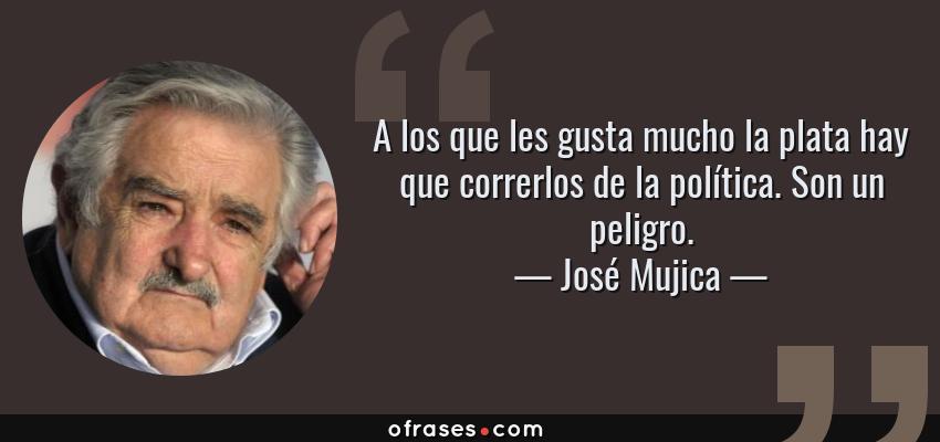 Frases de José Mujica - A los que les gusta mucho la plata hay que correrlos de la política. Son un peligro.
