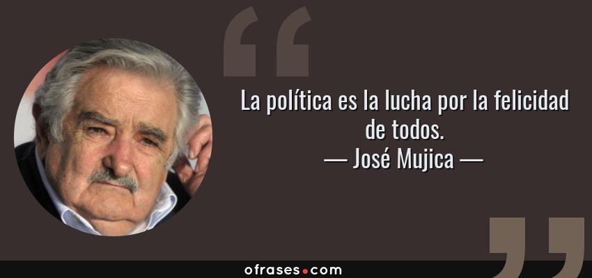 Frases de José Mujica - La política es la lucha por la felicidad de todos.