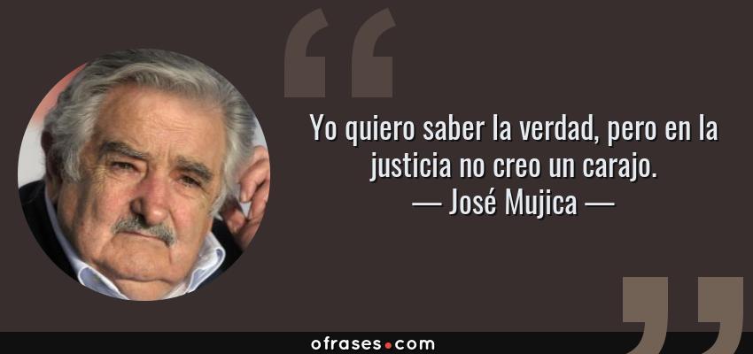 Frases de José Mujica - Yo quiero saber la verdad, pero en la justicia no creo un carajo.