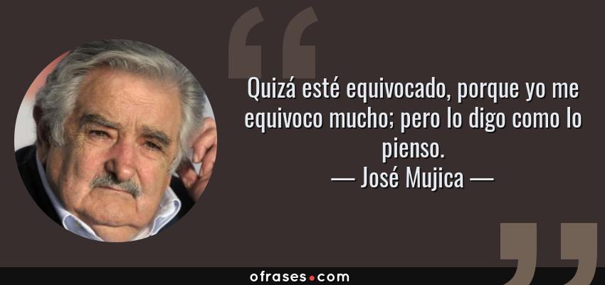 Frases de José Mujica - Quizá esté equivocado, porque yo me equivoco mucho; pero lo digo como lo pienso.
