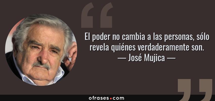 Frases de José Mujica - El poder no cambia a las personas, sólo revela quiénes verdaderamente son.