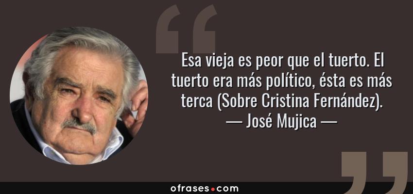 Frases de José Mujica - Esa vieja es peor que el tuerto. El tuerto era más político, ésta es más terca (Sobre Cristina Fernández).