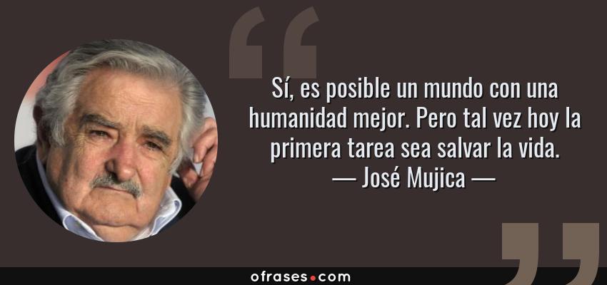 Frases de José Mujica - Sí, es posible un mundo con una humanidad mejor. Pero tal vez hoy la primera tarea sea salvar la vida.