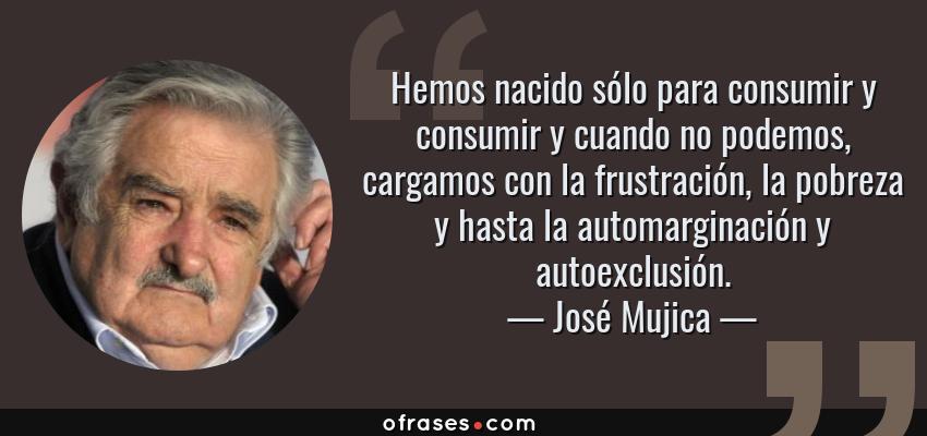 Frases de José Mujica - Hemos nacido sólo para consumir y consumir y cuando no podemos, cargamos con la frustración, la pobreza y hasta la automarginación y autoexclusión.