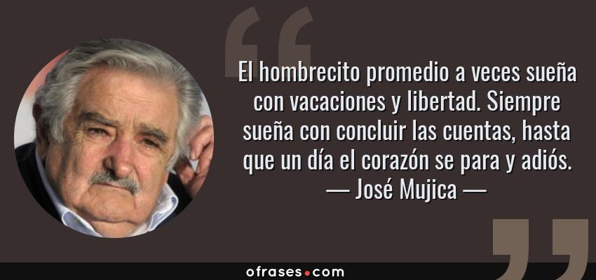 Frases de José Mujica - El hombrecito promedio a veces sueña con vacaciones y libertad. Siempre sueña con concluir las cuentas, hasta que un día el corazón se para y adiós.
