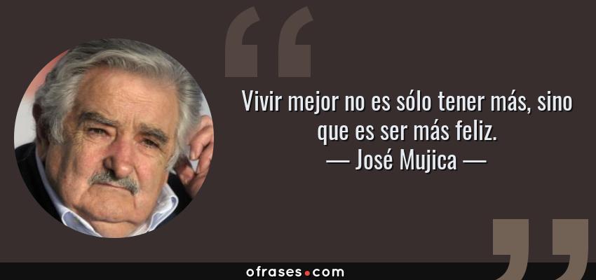 Frases de José Mujica - Vivir mejor no es sólo tener más, sino que es ser más feliz.