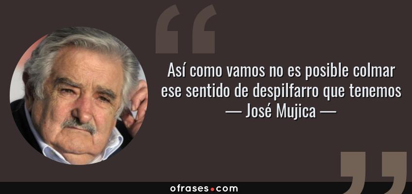 Frases de José Mujica - Así como vamos no es posible colmar ese sentido de despilfarro que tenemos