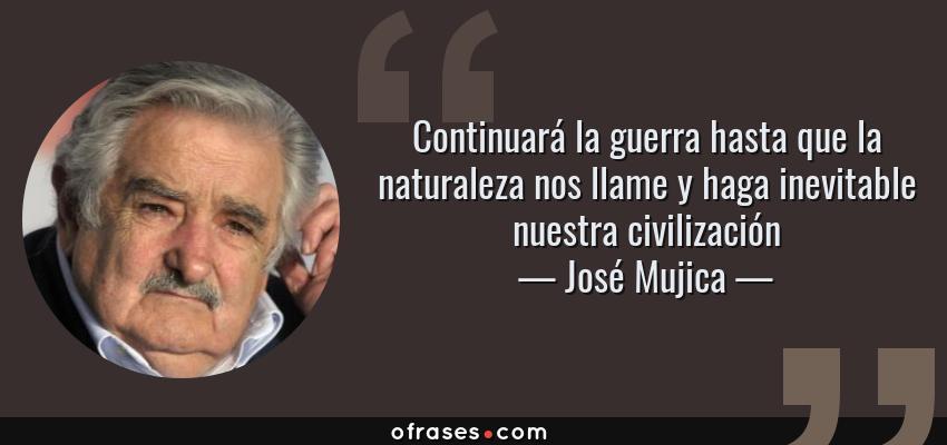 Frases de José Mujica - Continuará la guerra hasta que la naturaleza nos llame y haga inevitable nuestra civilización