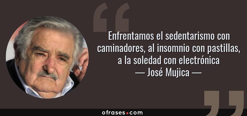Frases de José Mujica - Enfrentamos el sedentarismo con caminadores, al insomnio con pastillas, a la soledad con electrónica