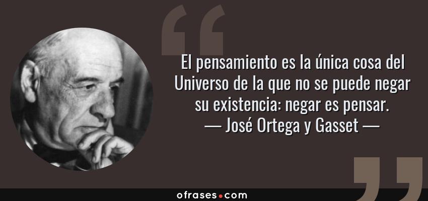 Frases de José Ortega y Gasset - El pensamiento es la única cosa del Universo de la que no se puede negar su existencia: negar es pensar.