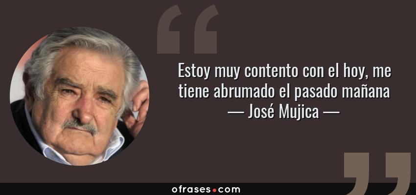 Frases de José Mujica - Estoy muy contento con el hoy, me tiene abrumado el pasado mañana