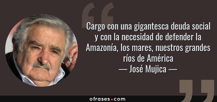 Frases de José Mujica - Cargo con una gigantesca deuda social y con la necesidad de defender la Amazonía, los mares, nuestros grandes ríos de América