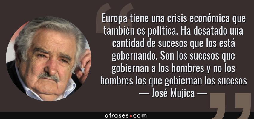 Frases de José Mujica - Europa tiene una crisis económica que también es política. Ha desatado una cantidad de sucesos que los está gobernando. Son los sucesos que gobiernan a los hombres y no los hombres los que gobiernan los sucesos