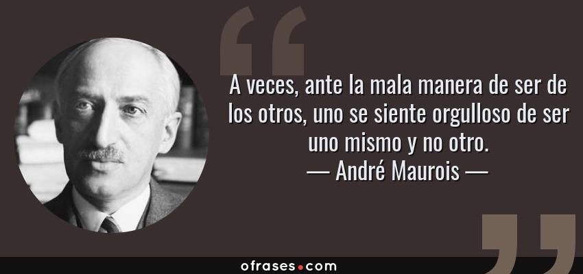 Frases de André Maurois - A veces, ante la mala manera de ser de los otros, uno se siente orgulloso de ser uno mismo y no otro.