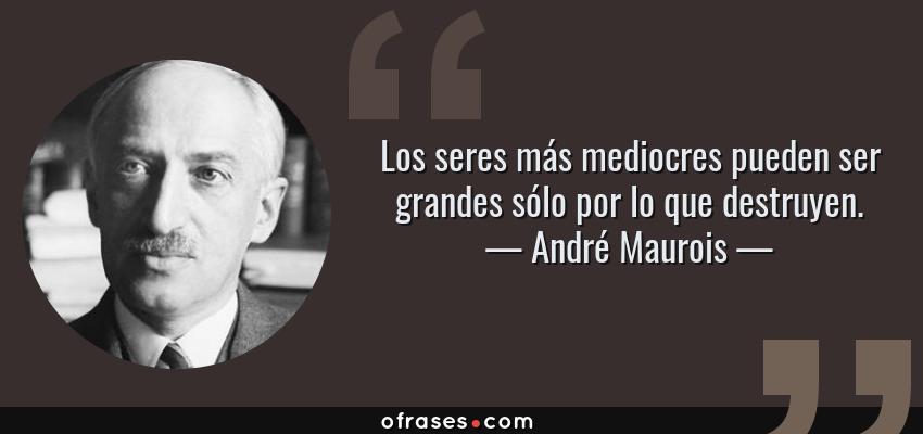 Frases de André Maurois - Los seres más mediocres pueden ser grandes sólo por lo que destruyen.