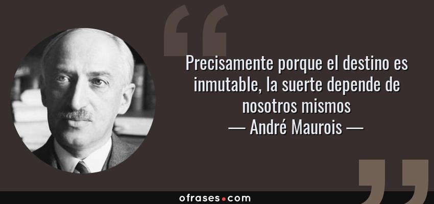 Frases de André Maurois - Precisamente porque el destino es inmutable, la suerte depende de nosotros mismos