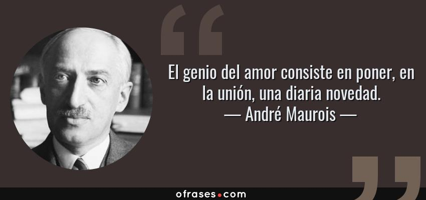 Frases de André Maurois - El genio del amor consiste en poner, en la unión, una diaria novedad.
