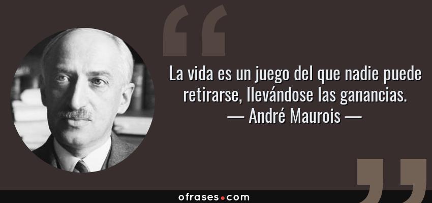 Frases de André Maurois - La vida es un juego del que nadie puede retirarse, llevándose las ganancias.