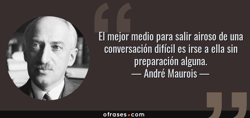 Frases de André Maurois - El mejor medio para salir airoso de una conversación difícil es irse a ella sin preparación alguna.
